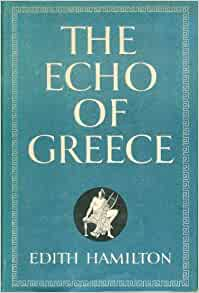 an examination of the echo of greece by edith hamilton Books by hamilton, edith, mythology, the greek way, the roman way, the echo of greece, the ever-present past, the great age of greek literature, the roman way to western civilization, the greek way to western civilization.