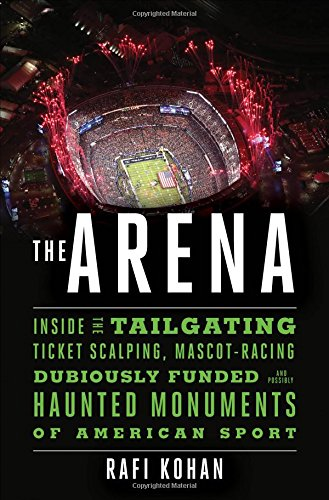 The Arena: Inside the Tailgating, Ticket-Scalping, Mascot-Racing, Dubiously Funded, and Possibly Haunted Monuments of American Sport cover