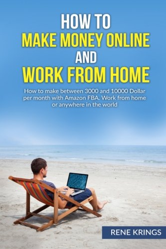 How to make money online and work from home: How to make between 3000 and 10000 Dollar per month with Amazon FBA. Work from home or anywhere in the ... money online, Work from home, Passiv income)