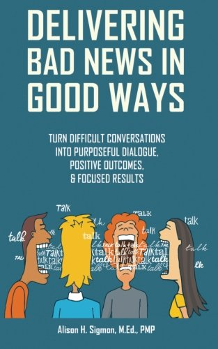 Pdf Business Delivering Bad News in Good Ways: Turn difficult conversations into purposeful dialogue, positive outcomes, & focused results in 3 easy steps (Volume 1)