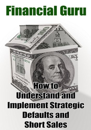 Financial Guru: How to Understand and Implement Strategic Defaults and Short Sales