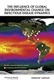 The Influence of Global Environmental Change on Infectious Disease Dynamics : Workshop Summary, Forum on Microbial Threats, Board on Global Health, Institute of Medicine, 0309304997