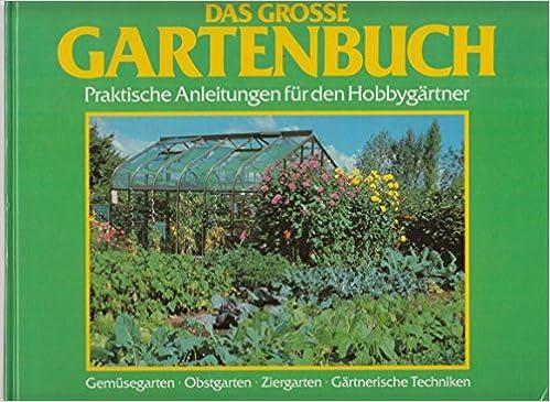 Das grosse Gartenbuch. Praktische Anleitungen für den Hobbygärtner ...