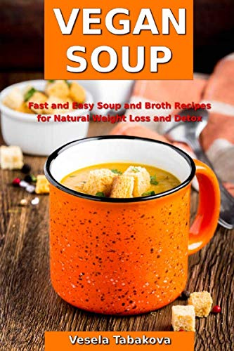 Vegan Soup: Fast and Easy Soup and Broth Recipes for Natural Weight Loss and Detox: Healthy Weight Loss Cooking and Cookbooks (Souping and Soup Diet) by Vesela Tabakova