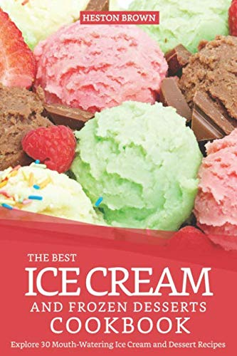 (The Best Ice Cream and Frozen Desserts Cookbook: Explore 30 Mouth-Watering Ice Cream and Dessert Recipes)