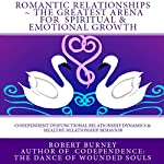 Romantic Relationships: The Greatest Arena for Spiritual and Emotional Growth : eBook 1: Codependent Dysfunctional Relationship Dynamics and Healthy Relationship Behavior | Robert Burney
