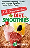 ANTI-INFLAMMATORY DIET SMOOTHIES: Inflammation Fighting Recipes That Enhance Your Body's Natural Healing Powers (Anti-Inflammatory Cookbook)