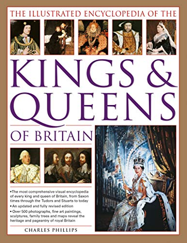 The Illustrated Encyclopedia of Kings & Queens: The Most Comprehensive Visual Encyclopedia of Every King and Queen of Britain, from Saxon Times through the Tudors and Stuarts to Today