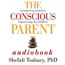 The Conscious Parent: Transforming Ourselves, Empowering Our Children Audiobook by Dr. Shefali Tsabary Narrated by Dr. Shefali Tsabary