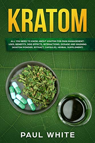 Kratom: EVERYTHING YOU NEED TO KNOW ABOUT KRATOM (Powder, Extract, Capsules, Herbal Supplement) for PAIN MANAGEMENT: Its Uses, Benefits, Possible Side Effects, Dosage and ()