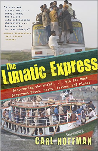The Lunatic Express: Discovering the World via Its Most Dangerous Buses, Boats, Trains, and Planes