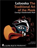 The Traditional Art of the Mask: Carving a Transformation Mask (Schiffer Book for Woodcarvers)