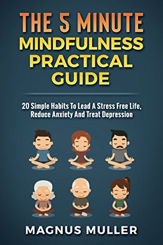 The 5 Minute Mindfulness Practical Guide: 20 Simple Habits To Lead A Stress Free Life, Reduce Anxiety And Treat Depression (The 5 Minute Self Help Series)