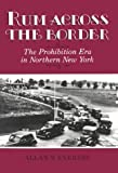 Rum Across the Border : The Prohibition Era in Northern New York, Everest, Allan S., 0815625472