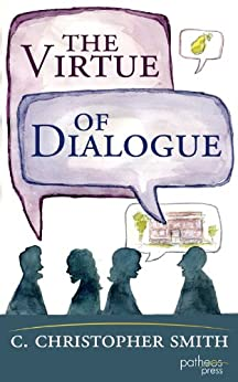 The Virtue of Dialogue: Conversation as a Hopeful Practice of Church Communities by [Smith, C. Christopher]