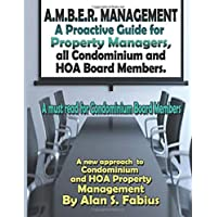 A.M.B.E.R. Management A Proactive Guide for Property Managers, all Condominium and HOA Board Members: A new approach to Condominium and HOA Property Management