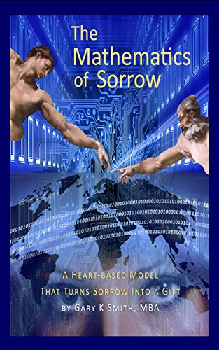 Book: The Mathematics of Sorrow - A Heart-Based Model That Turns Sorrow Into A Gift by Gary K Smith, MBA