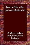 James Otis the Prerevolutionist, G. Mercer Adam, 1406802727