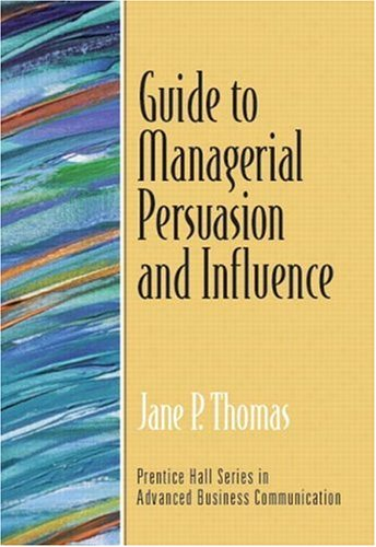 Guide to Managerial Persuasion and Influence (Guide to Business Communication Series)
