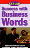 KAPLAN SUCCESS WITH BUSINESS WORDS: THE ENGLISH VOCABULARY GUIDE FOR INTERNATIONAL STUDENTS AND PROFESSIONALS (Success With Words, Vocabulary Guides for Students and Professionals)