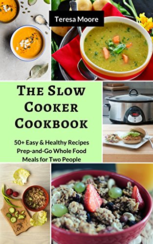 The Slow Cooker Cookbook: 50+ Easy & Healthy Recipes Prep-and-Go Whole Food Meals for Two People (Quisk and Easy Natural Food Book 62) by Teresa   Moore