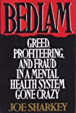 Bedlam : Greed, Profiteering and Fraud in a Mental Health System Gone Crazy, Sharkey, Joseph, 0312104219
