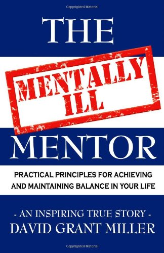 The Mentally Ill Mentor: Practical Principles for Achieving and Maintaining Balance in Your Life