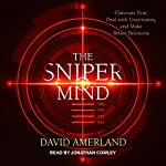 The Sniper Mind: Eliminate Fear, Deal with Uncertainty, and Make Better Decisions | David Amerland