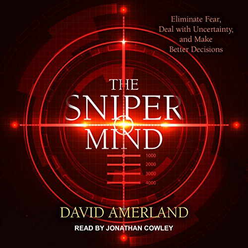 The Sniper Mind: Eliminate Fear, Deal with Uncertainty, and Make Better Decisions by Tantor Audio