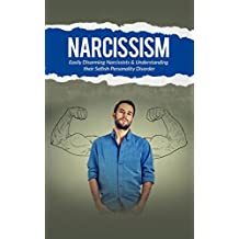 Narcissism: Easily Disarming Narcissists and Understanding Their Selfish Personality Disorder (Eliminate Negative Thinking & Be Happier Book Book 3)
