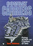 Combat Carriers : Flying Action on Carriers at Sea, Holmes, Tomy and Holmes, Tony, 0760305722