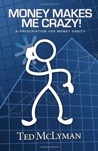 Book: Money Makes Me Crazy! A Prescription for Money Sanity by Ted McLyman