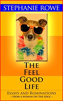 The Feel Good Life (Essays and Ruminations from a Woman on the Edge) by [Rowe, Stephanie]