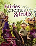 Fairies Gnomes & Trolls: Create A Fantasy World in Polymer Clay