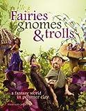 Fairies, Gnomes & Trolls: Create a Fantasy World in Polymer Clay