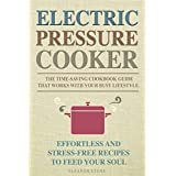 Electric Pressure Cooker: The Time-Saving Cookbook Guide That Works With Your Busy Lifestyle - Effortless And Stress-Free Recipes To Feed Your Soul ( QUICK & EASY, ONE POT,  PRESSURE COOKER RECIPES )