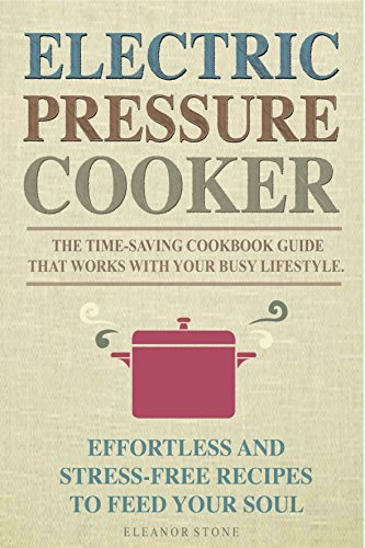 Electric Pressure Cooker: The Time-Saving Cookbook Guide That Works With Your Busy Lifestyle - Effortless And Stress-Free Recipes To Feed Your Soul ( QUICK & EASY, ONE POT,  PRESSURE COOKER RECIPES ) by Eleanor Stone