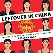 Leftover in China: The Women Shaping the World's Next Superpower Audiobook by Roseann Lake Narrated by Janet Song