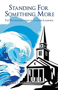 Standing For Something More: The Excommunication of Lyndon Lamborn by [Lamborn, Lyndon]