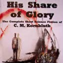 His Share of Glory: The Complete Short Science Fiction of C. M. Kornbluth Audiobook by C. M. Kornbluth, Timothy P. Szczesuil (editor) Narrated by Steve Baker