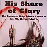 His Share of Glory: The Complete Short Science Fiction of C. M. Kornbluth | C. M. Kornbluth,Timothy P. Szczesuil (editor)