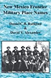 New Mexico Frontier Military Place Names, Daniel C. B. Rathbun and David V. Alexander, 1881325504