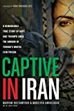 Captive in Iran: A Remarkable True Story of Hope and Triumph amid the Horror of Tehran's Brutal Evin Prison by Rostampour, Maryam, Amirizadeh, Marziyeh (2014) Paperback