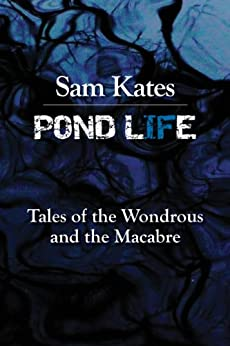 Pond Life: Tales of the Wondrous and the Macabre by [Kates, Sam]