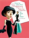 How to Use Your Shopping Skills to Get a Man, Lynn McDonald, 0974199028