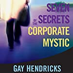 Seven Secrets of the Corporate Mystic | Gay Hendricks