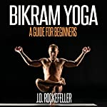 Bikram Yoga: A Guide for Beginners | J.D. Rockefeller