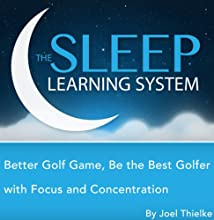 Better Golf Game: Be the Best Golfer with Focus and Concentration Hypnosis, Meditation, Relaxation, and Affirmations (The Sleep Learning System) Speech by Joel Thielke Narrated by Joel Thielke