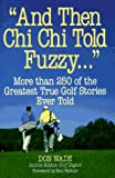 img - for And Then Chi Chi Told Fuzzy. . .: More Than 250 of the Greatest True Golf Stories Ever Told (And Then Jack Said to Arnie...) book / textbook / text book