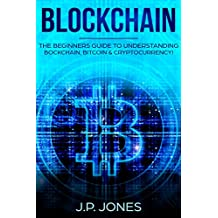BLOCKCHAIN: The Beginners Guide To Understanding Blockchain, Bitcoin and Cryptocurrency.  (Understanding Blockchain - Bitcoin - Cryptocurrencies)